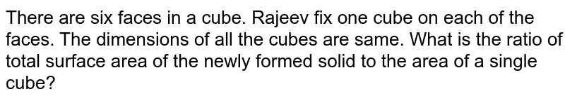 There are six faces in a cube. Rajeev fix one cube on each of the faces. The dimensions of all the cubes are same. What is the ratio of total surface area of the newly formed solid to  the area of a single cube?