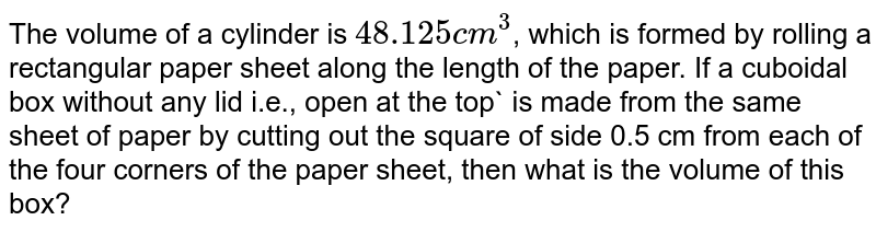 The volume of a cylinder is `48.125 cm^3`, which is formed by rolling a rectangular paper sheet along the length of the paper. If a cuboidal box without any lid i.e., open at the top` is made from the same sheet of paper by cutting out the square of side 0.5 cm from each of the four corners of the paper sheet, then what is the volume of this box?