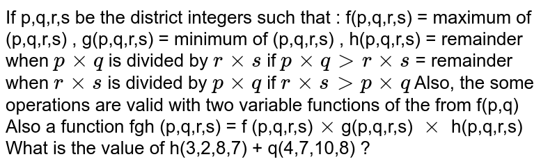 If p,q,r,s be the district integers such that : f(p,q,r,s) = maximum of (p,q,r,s) , g(p,q,r,s) = minimum of (p,q,r,s) , h(p,q,r,s) = remainder when `p xx q` is divided by `r xx s` if `p xx q gt r xx s` = remainder when `r xx s` is divided by `p xx q ` if `r xx sgt p xx q` Also, the some operations are valid with two variable functions of the from f(p,q) Also a function fgh (p,q,r,s) = f (p,q,r,s)`xx`g(p,q,r,s) `xx` h(p,q,r,s) <br> What is the value of h(3,2,8,7) + q(4,7,10,8) ?