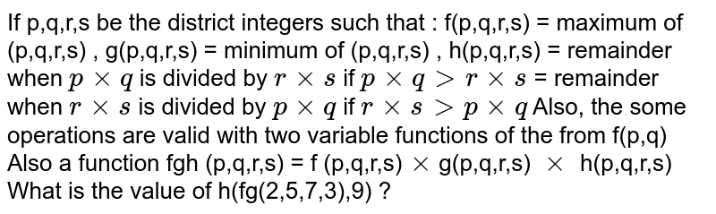 If p,q,r,s be the district integers such that : f(p,q,r,s) = maximum of (p,q,r,s) , g(p,q,r,s) = minimum of (p,q,r,s) , h(p,q,r,s) = remainder when `p xx q` is divided by `r xx s` if `p xx q gt r xx s` = remainder when `r xx s` is divided by `p xx q ` if `r xx sgt p xx q` Also, the some operations are valid with two variable functions of the from f(p,q) Also a function fgh (p,q,r,s) = f (p,q,r,s)`xx`g(p,q,r,s) `xx` h(p,q,r,s) <br> What is the value of h(fg(2,5,7,3),9) ?