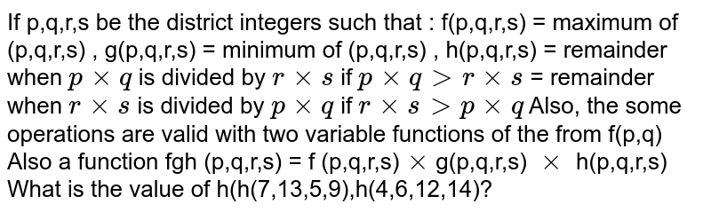 If p,q,r,s be the district integers such that : f(p,q,r,s) = maximum of (p,q,r,s) , g(p,q,r,s) = minimum of (p,q,r,s) , h(p,q,r,s) = remainder when `p xx q` is divided by `r xx s` if `p xx q gt r xx s` = remainder when `r xx s` is divided by `p xx q ` if `r xx sgt p xx q` Also, the some operations are valid with two variable functions of the from f(p,q) Also a function fgh (p,q,r,s) = f (p,q,r,s)`xx`g(p,q,r,s) `xx` h(p,q,r,s) <br> What is the value of h(h(7,13,5,9),h(4,6,12,14)?