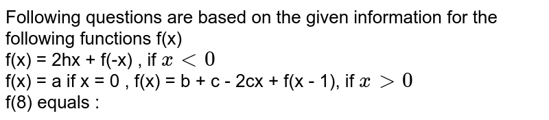 Following questions are based on the given information for the following functions f(x) <br> f(x) = 2hx + f(-x) , if `x lt 0` <br> f(x) = a if x = 0 , f(x) = b + c - 2cx + f(x - 1), if `x gt 0` <br> f(8) equals :