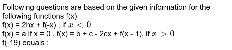 Following questions are based on the given information for the following functions f(x) <br> f(x) = 2hx + f(-x) , if `x lt 0` <br> f(x) = a if x = 0 , f(x) = b + c - 2cx + f(x - 1), if `x gt 0` <br> f(-19) equals :