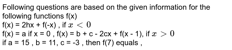Following questions are based on the given information for the following functions f(x) <br> f(x) = 2hx + f(-x) , if `x lt 0` <br> f(x) = a if x = 0 , f(x) = b + c - 2cx + f(x - 1), if `x gt 0` <br> if a = 15 , b = 11, c = -3 , then f(7) equals ,