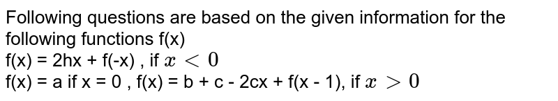 Following questions are based on the given information for the following functions f(x) <br> f(x) = 2hx + f(-x) , if `x lt 0` <br> f(x) = a if x = 0 , f(x) = b + c - 2cx + f(x - 1), if `x gt 0` <br>