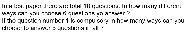 In a test paper there are total 10 questions. In how many different ways can you choose 6 questions yo answer ? <br> If the question number 1 is compulsory in how many ways can you choose to answer 6 questions in all ?