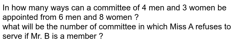 In how many ways can a committee of 4 men and 3 women be appointed from 6 men and 8 women ? <br> what will be the number of committee in which Miss A refuses to serve if Mr. B is a member ?