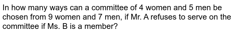 In how many ways can a committee of 4 women and 5 men be chosen from 9 women and 7 men, if Mr. A refuses to serve on the committee if Ms. B is a member?
