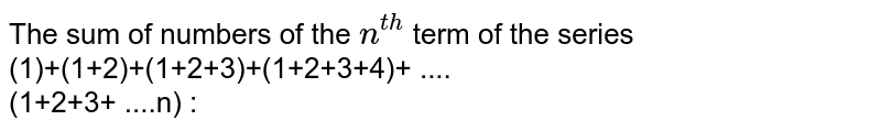 The sum of numbers of the `n^(th)` term of the series <br> (1)+(1+2)+(1+2+3)+(1+2+3+4)+ .... <br> (1+2+3+ ....n) :