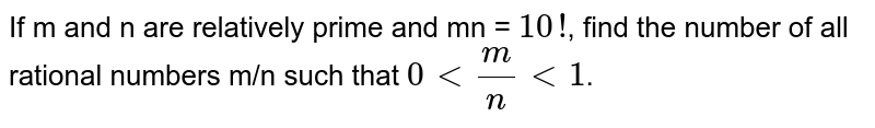 If m and n are relatively prime and mn = `10!`, find the number of all rational numbers m/n such that `0 lt m/n lt 1`.
