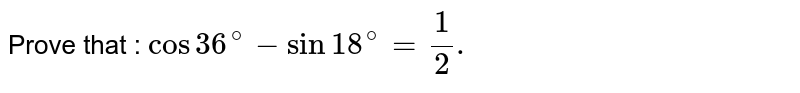 Prove that : `cos 36 ^(@) - sin 18^(@) = (1)/(2).`
