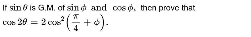 If `sin theta ` is G.M. of `sin phi and cos phi,` then prove that `cos 2 theta = 2 cos ^(2) ((pi)/(4) + phi).`
