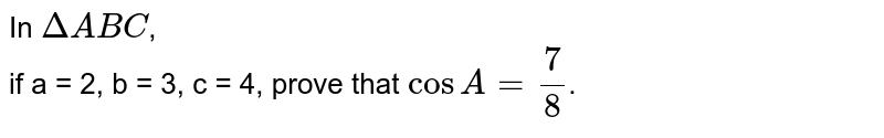 In `DeltaABC`, <br> if a = 2, b = 3, c = 4, prove that `cosA=7/8`.