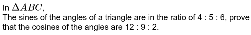In `DeltaABC`, <br> The sines of the angles of a triangle are in the ratio of 4 : 5 : 6, prove that the cosines of the angles are 12 : 9 : 2.