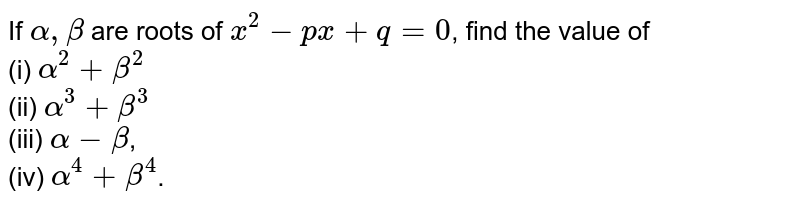 If `alpha,beta` are roots of `x^(2)-px+q=0`, find the value of <br> (i) `alpha^(2)+beta^(2)` <br> (ii) `alpha^(3)+beta^(3)` <br> (iii) `alpha-beta`, <br> (iv) `alpha^(4)+beta^(4)`.