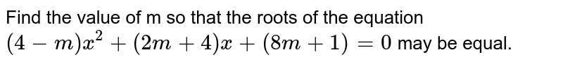 Find the value of m so that the roots of the equation `(4-m)x^(2)+(2m+4)x+(8m+1)=0` may be equal.