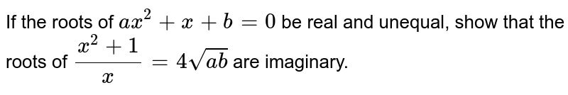 If the roots of `ax^(2)+x+b=0` be real and unequal, show that the roots of `(x^(2)+1)/(x)=4sqrt(ab)` are imaginary.