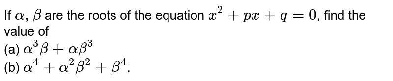 If `alpha,beta` are the roots of the equation `x^(2)+px+q=0`, find the value of <br> (a) `alpha^(3)beta+alphabeta^(3)` <br> (b) `alpha^(4)+alpha^(2)beta^(2)+beta^(4)`.