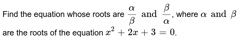 Find the equation whose roots are `(alpha)/(beta) and (beta)/(alpha)`, where `alpha and beta` are the roots of the equation `x^(2)+2x+3=0`.