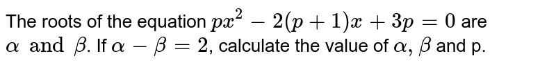 The roots of the equation `px^(2)-2(p+1)x+3p=0` are `alpha and beta`. If `alpha-beta=2`, calculate the value of `alpha,beta` and p.