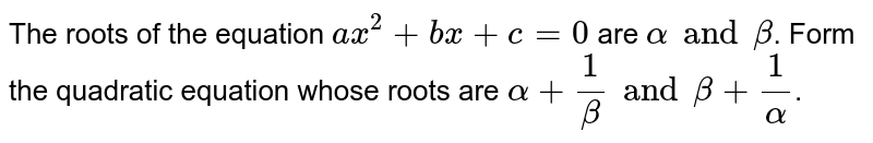 The roots of the equation `ax^(2)+bx+c=0` are `alpha and beta`. Form the quadratic equation whose roots are `alpha+(1)/(beta) and beta+(1)/(alpha)`.