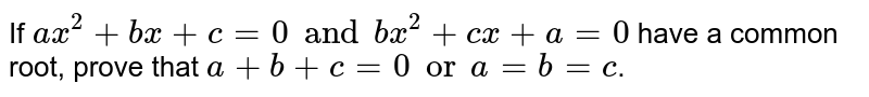 If `ax^(2)+bx+c=0 and bx^(2)+cx+a=0` have a common root, prove that `a+b+c=0 or a=b=c`.