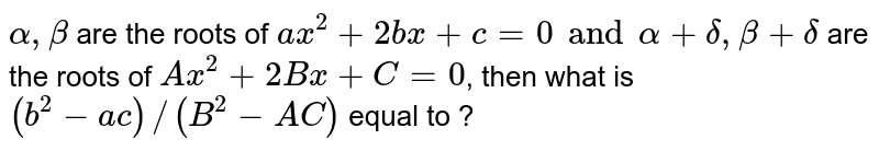 `alpha,beta` are the roots of `ax^(2)+2bx+c=0 and alpha+delta,beta+delta` are the roots of `A x^(2)+2Bx+C=0`, then what is `(b^(2)-ac)//(B^(2)-AC)` equal to ?