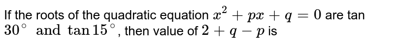 If the roots of the quadratic equation `x^(2)+px+q=0` are tan `30^(@) and tan15^(@)`, then value of `2+q-p` is