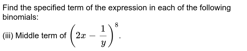 Find the specified term of the expression in each of the following binomials: <br> (iii) Middle term of `(2 x - (1)/(y) )^(8)`.