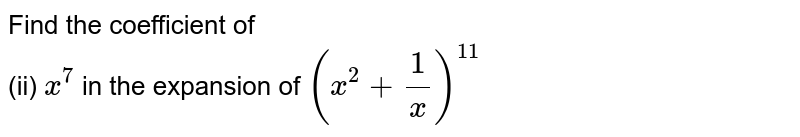 Find the coefficient of <br> (ii) `x^7` in the expansion of `(x^(2) + (1)/(x) )^(11)`
