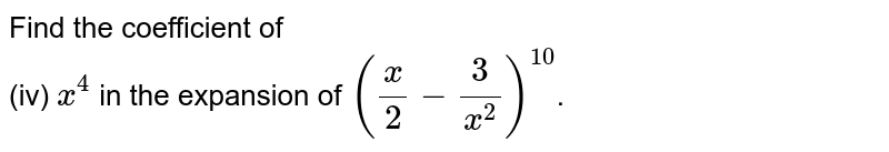 Find the coefficient of <br> (iv) `x^4` in the expansion of `((x)/(2) - (3)/(x^2) )^(10)`.