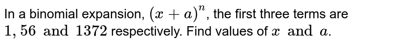 In a binomial expansion, `( x+ a)^(n)`, the first three terms are `1, 56 and 1372` respectively. Find values of `x and a`.
