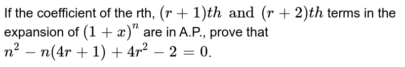 If the coefficient of the rth, `(r+1)th and (r+2)th` terms in the expansion of `(1+x)^(n)` are in A.P., prove that `n^(2) - n(4r +1) + 4r^(2) - 2=0`.