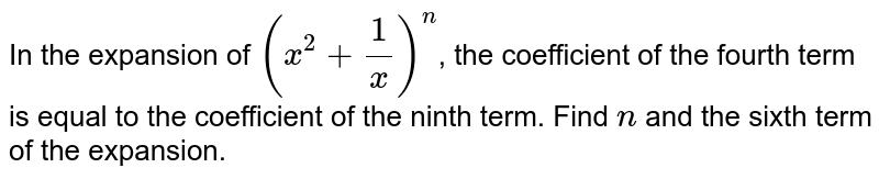 In the expansion of `(x^(2) + (1)/(x) )^(n)`, the coefficient of the fourth term is equal to the coefficient of the ninth term. Find `n` and the sixth term of the expansion.