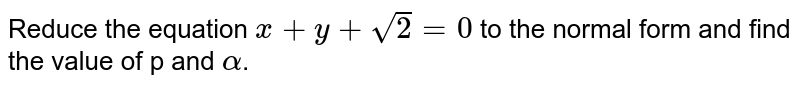 Reduce the equation `x+y+sqrt(2)=0` to the normal form and find the value of p and `alpha`.