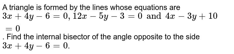 A triangle is formed by the lines whose equations are `3x+4y-6=0, 12x-5y-3=0 and 4x-3y+10=0`. Find the internal bisector of the angle opposite to the side `3x+4y-6=0`.