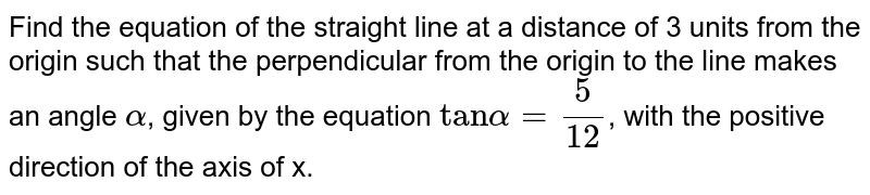 """Find the equation of the straight line at a distance of 3 units from the origin such that  the perpendicular from the origin to the line makes an angle `alpha`, given by the equation `""""tan"""" alpha=5/(12)`, with the positive direction of ther axis of x."""