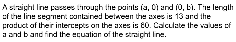 A staright line passes through ther p[oints (a, 0) and (0, b). The length of the line segment contained between the axes is 13 and the product of ther intercepts on the axes is 60. Calculate the values of a and b and find the equation of the straight line.