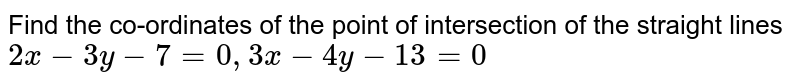 Find the co-ordinates of the point of intersection of the straight lines <br>  `2x-3y-7=0 , 3x-4y-13=0`