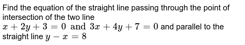 Find the equation of the straight line passing through the point of intersection of the two line `x+2y+3=0 and 3x+4y+7=0` and parallel to the straight line `y-x=8`