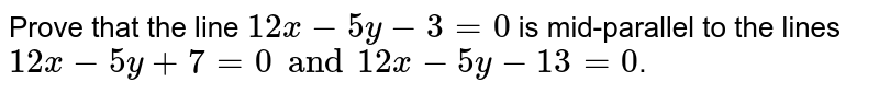 Prove that the line `12x-5y-3=0` is mid-parallel to the lines `12x-5y+7=0 and 12x-5y-13=0`.