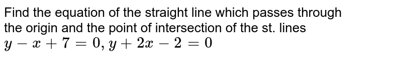 Find the equation of the straight line which passes through <br>  the origin and the point of intersection of the st. lines `y-x+7=0, y+2x-2=0`