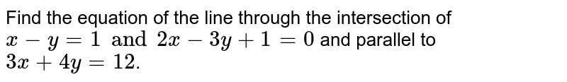 Find the equation of the line through the intersection of `x-y=1 and 2x-3y+1=0` and parallel to `3x+4y=12`.