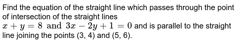 Find the equation of the straight line which passes through the point of intersection of the straight lines `x+y=8 and 3x-2y+1=0` and is parallel to the straight line joining the points (3, 4) and (5, 6).