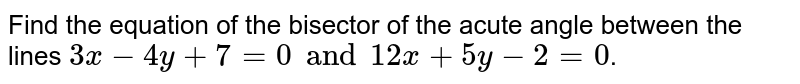 Find the equation of the bisector of the acute angle between the lines `3x-4y+7=0 and 12x+5y-2=0`.