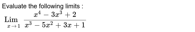 Evaluate the following limits : <br> `Lim_(x to 1) (x^(4) - 3x^(3) +2)/(x^(3)-5x^(2)+3x+1)`