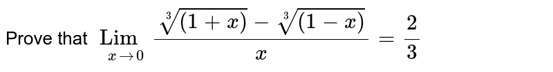 Prove that `Lim_(x to 0) (root3((1+x))-root3((1-x)))/x = 2/3 `
