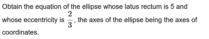 Obtain the equation of the ellipse whose latus rectum is 5 and whose eccentricity is `2/3`, the axes of the ellipse being the axes of coordinates.
