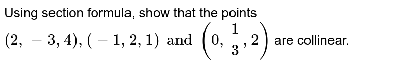 Using section formula, show that the points `(2, -3, 4), (-1, 2,1) and (0, (1)/(3) , 2)` are collinear.