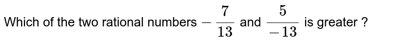 Which of the two rational numbers `-7/13`  and `5/(-13)`  is greater ?